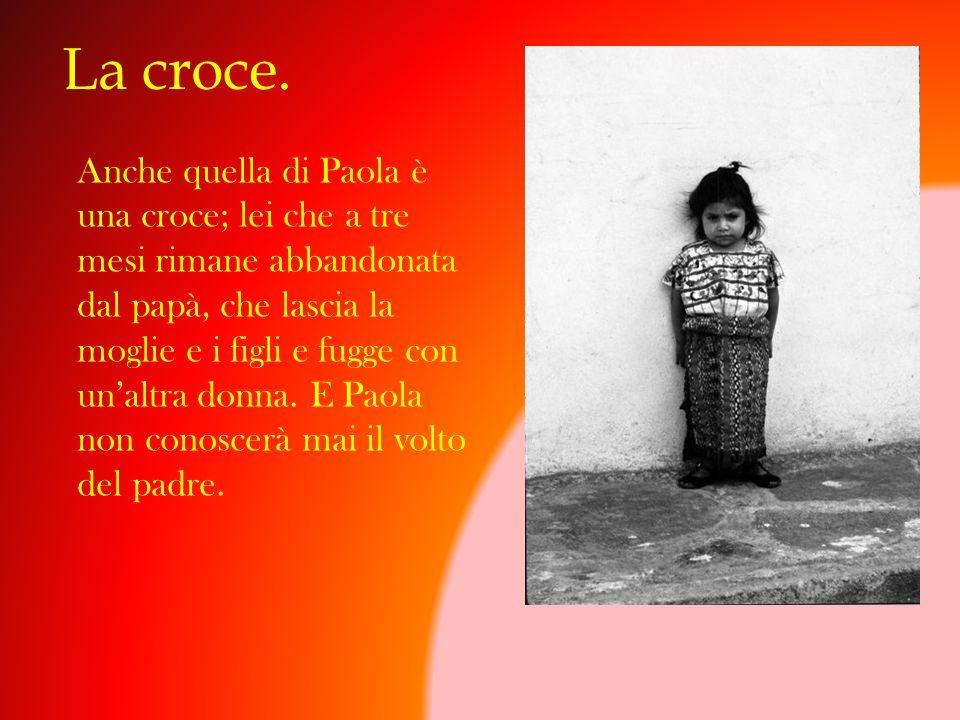 La croce. Anche quella di Paola è una croce; lei che a tre mesi rimane abbandonata dal papà, che lascia la moglie e i figli e fugge con un'altra donna