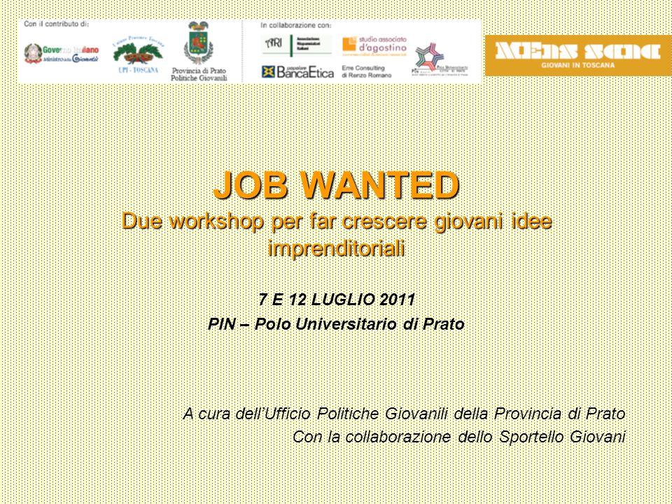 JOB WANTED Due workshop per far crescere giovani idee imprenditoriali 7 E 12 LUGLIO 2011 PIN – Polo Universitario di Prato A cura dell'Ufficio Politiche Giovanili della Provincia di Prato Con la collaborazione dello Sportello Giovani