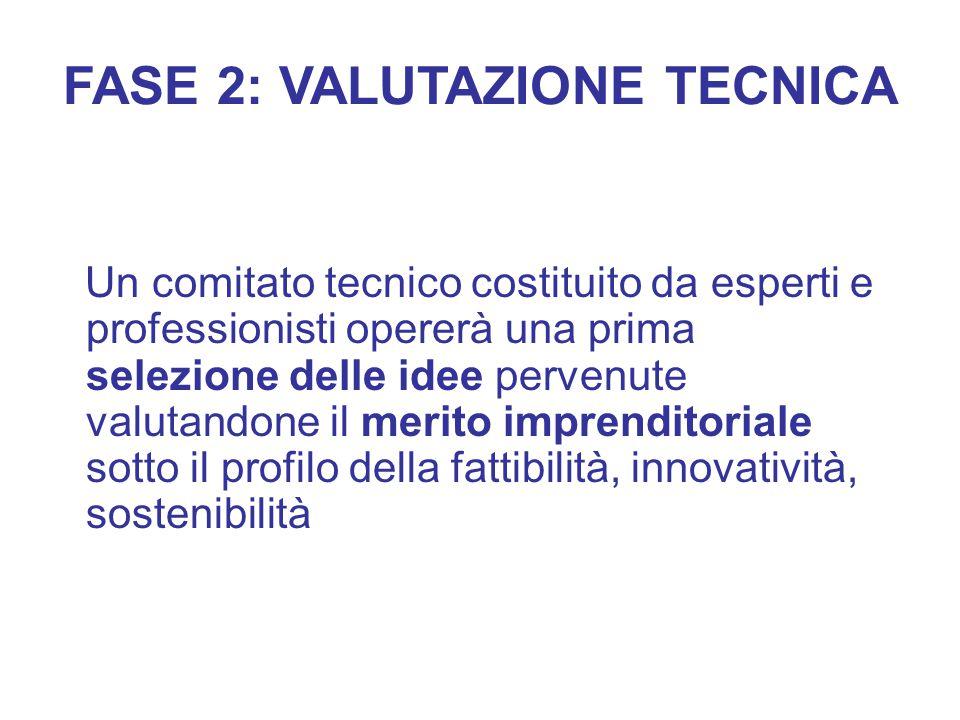 FASE 2: VALUTAZIONE TECNICA Un comitato tecnico costituito da esperti e professionisti opererà una prima selezione delle idee pervenute valutandone il merito imprenditoriale sotto il profilo della fattibilità, innovatività, sostenibilità