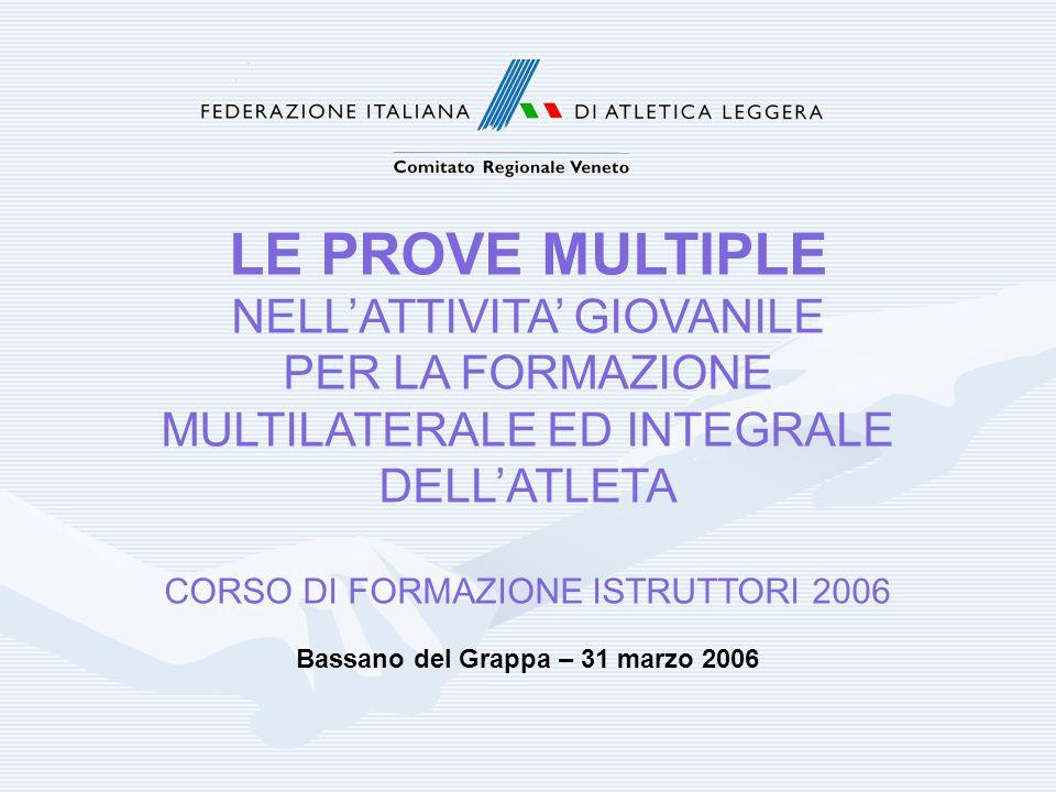 LE PROVE MULTIPLE NELL'ATTIVITA' GIOVANILE PER LA FORMAZIONE MULTILATERALE ED INTEGRALE DELL'ATLETA CORSO DI FORMAZIONE ISTRUTTORI 2006 Bassano del Gr