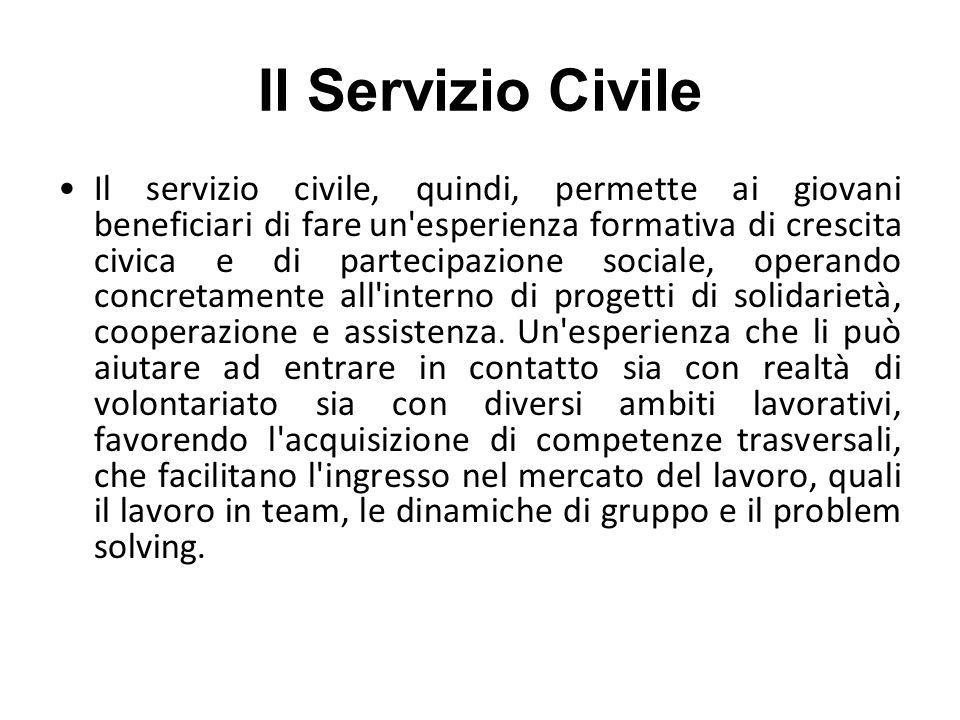 Il Servizio Civile Il servizio civile, quindi, permette ai giovani beneficiari di fare un esperienza formativa di crescita civica e di partecipazione sociale, operando concretamente all interno di progetti di solidarietà, cooperazione e assistenza.