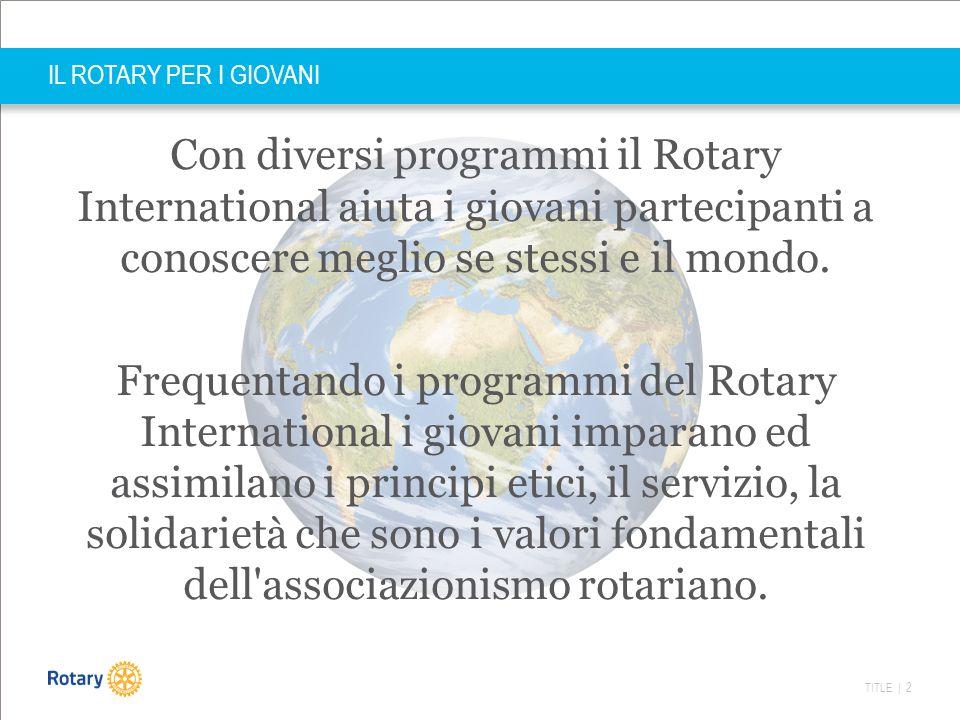 TITLE | 3 IL ROTARY PER I GIOVANI I programmi del nostro distretto Rotary per i giovani sono principalmente:  il Ryla  il premio Gavioli  lo scambio giovani (annuale e breve)  i camp