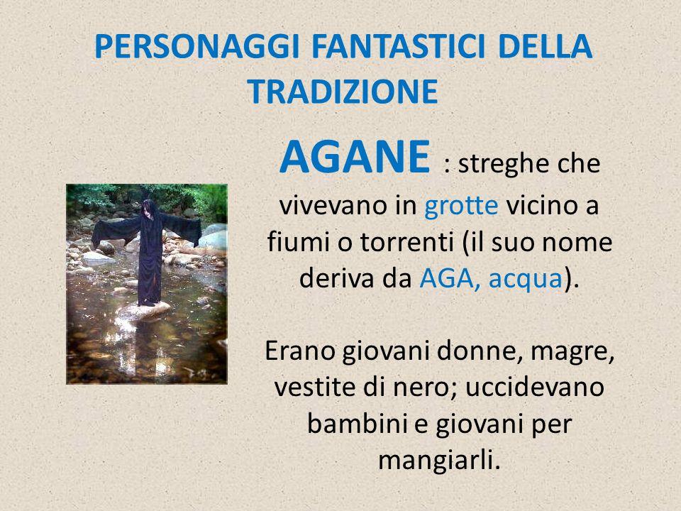 PERSONAGGI FANTASTICI DELLA TRADIZIONE AGANE : streghe che vivevano in grotte vicino a fiumi o torrenti (il suo nome deriva da AGA, acqua).