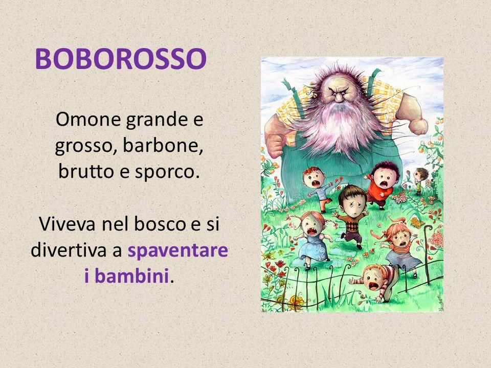 BOBOROSSO Omone grande e grosso, barbone, brutto e sporco. Viveva nel bosco e si divertiva a spaventare i bambini.