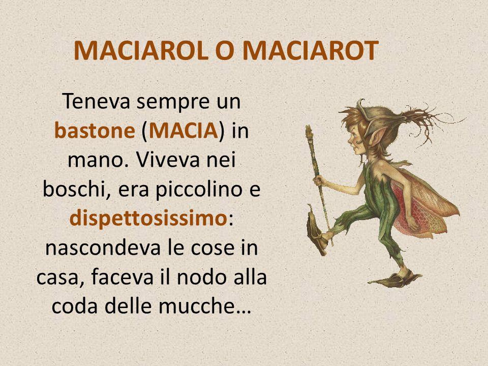 MACIAROL O MACIAROT Teneva sempre un bastone (MACIA) in mano. Viveva nei boschi, era piccolino e dispettosissimo: nascondeva le cose in casa, faceva i