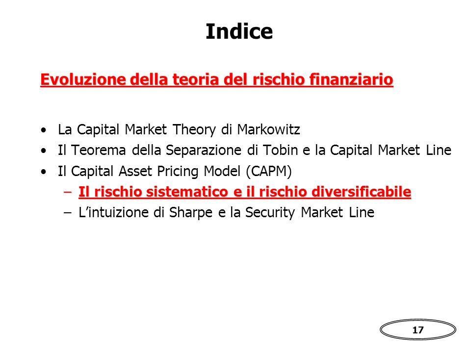 17 Indice La Capital Market Theory di Markowitz Il Teorema della Separazione di Tobin e la Capital Market Line Il Capital Asset Pricing Model (CAPM) –Il rischio sistematico e il rischio diversificabile –L'intuizione di Sharpe e la Security Market Line Evoluzione della teoria del rischio finanziario