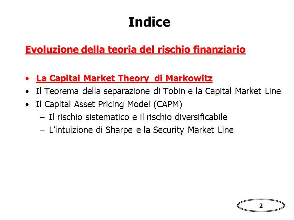 2 Indice La Capital Market Theory di MarkowitzLa Capital Market Theory di Markowitz Il Teorema della separazione di Tobin e la Capital Market Line Il Capital Asset Pricing Model (CAPM) –Il rischio sistematico e il rischio diversificabile –L'intuizione di Sharpe e la Security Market Line Evoluzione della teoria del rischio finanziario