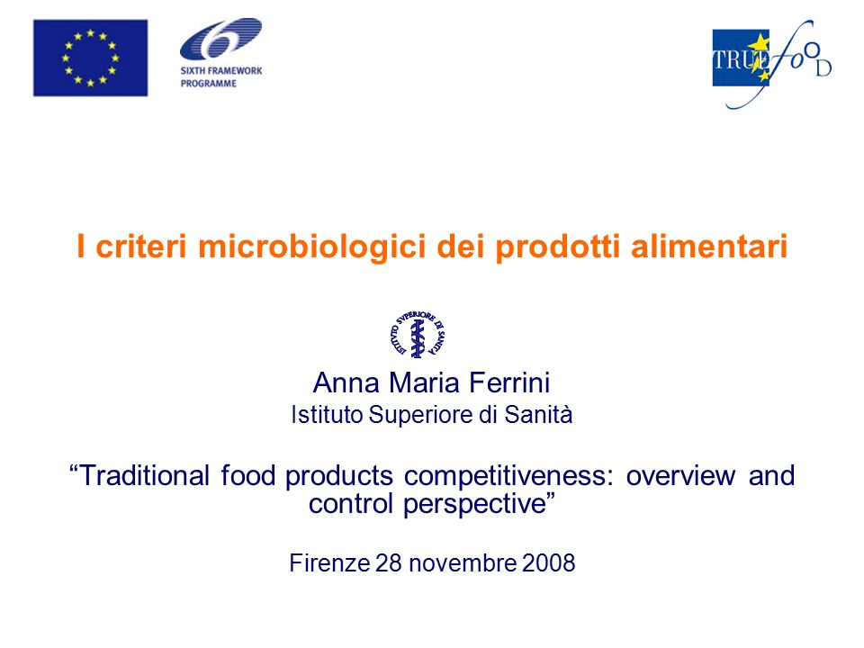 I criteri microbiologici dei prodotti alimentari Anna Maria Ferrini Istituto Superiore di Sanità Traditional food products competitiveness: overview and control perspective Firenze 28 novembre 2008