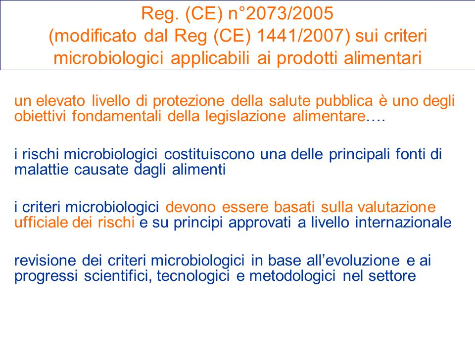 Reg. (CE) n°2073/2005 (modificato dal Reg (CE) 1441/2007) sui criteri microbiologici applicabili ai prodotti alimentari un elevato livello di protezio