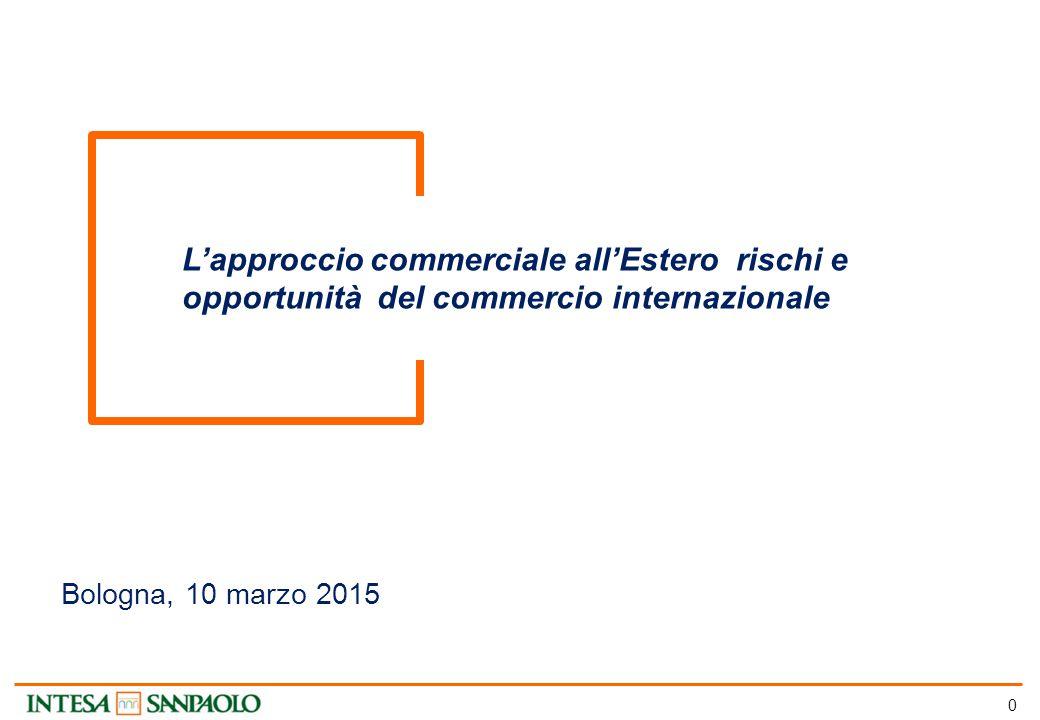 0 L'approccio commerciale all'Estero rischi e opportunità del commercio internazionale Bologna, 10 marzo 2015
