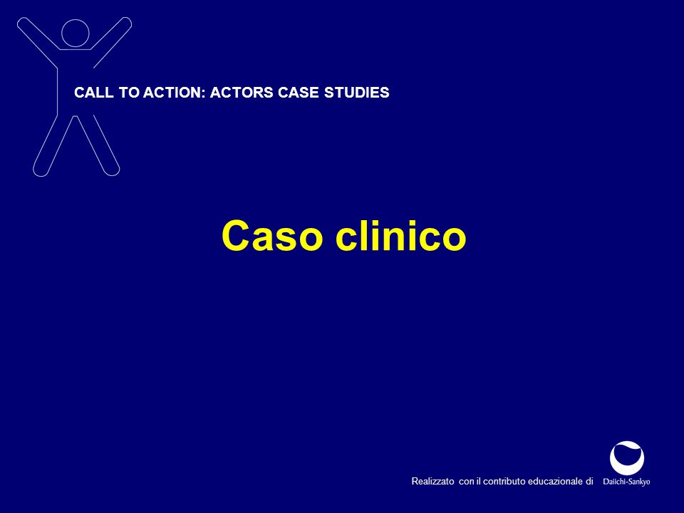 CALL TO ACTION: ACTORS CASE STUDIES Realizzato con il contributo educazionale di Caso clinico