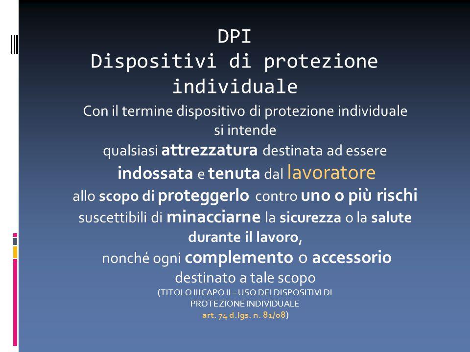 DPI Dispositivi di protezione individuale Con il termine dispositivo di protezione individuale si intende qualsiasi attrezzatura destinata ad essere i
