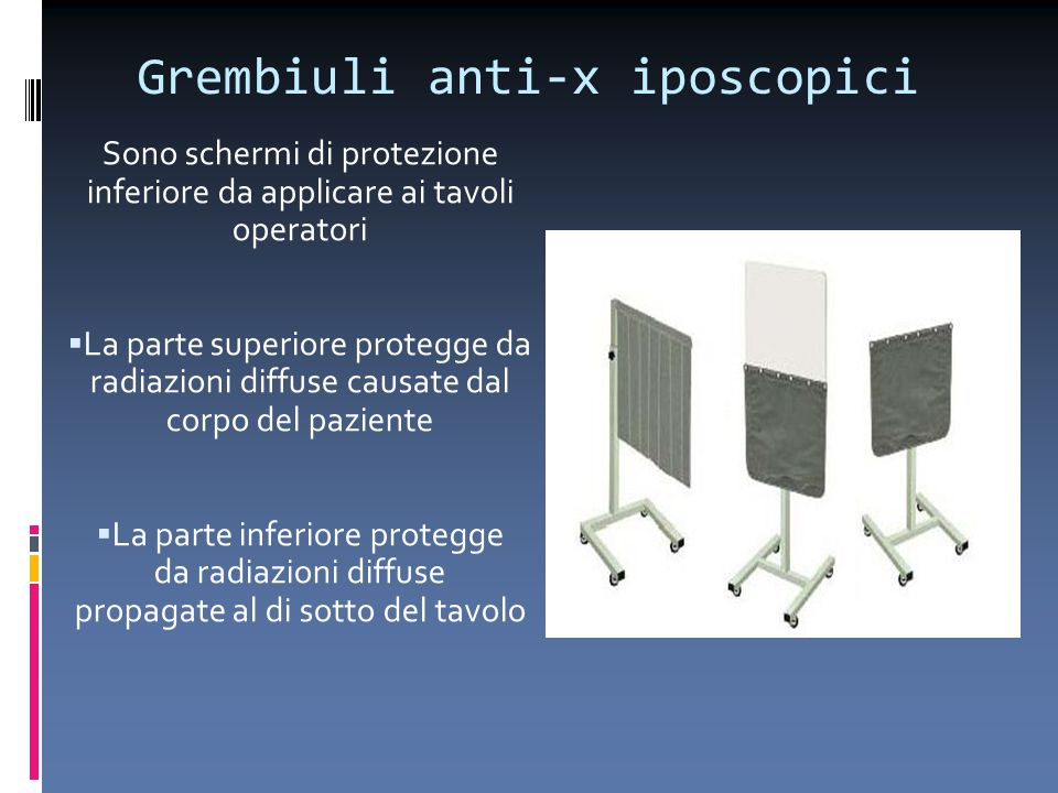Grembiuli anti-x iposcopici Sono schermi di protezione inferiore da applicare ai tavoli operatori  La parte superiore protegge da radiazioni diffuse