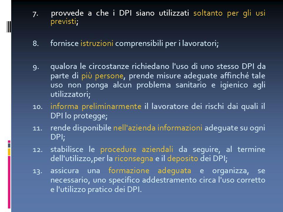 7. provvede a che i DPI siano utilizzati soltanto per gli usi previsti; 8. fornisce istruzioni comprensibili per i lavoratori; 9. qualora le circostan