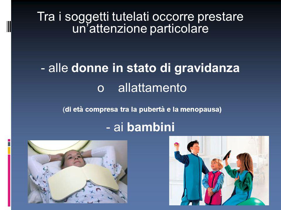 Tra i soggetti tutelati occorre prestare un'attenzione particolare - alle donne in stato di gravidanza o allattamento (di età compresa tra la pubertà
