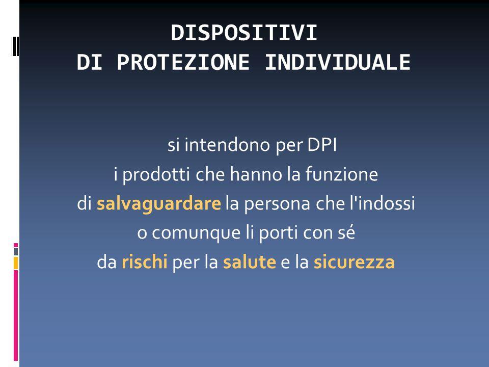 DISPOSITIVI DI PROTEZIONE INDIVIDUALE si intendono per DPI i prodotti che hanno la funzione di salvaguardare la persona che l'indossi o comunque li po