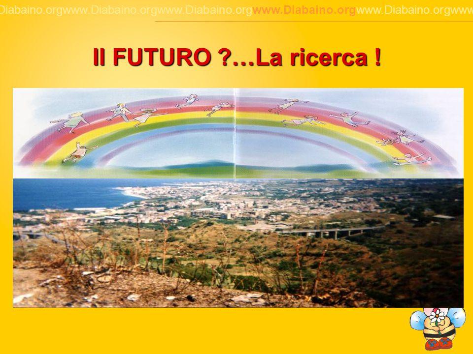 8 www.Diabaino.orgwww.Diabaino.orgwww.Diabaino.orgwww.Diabaino.orgwww.Diabaino.orgwww.Diabaino.org Il FUTURO ?…La ricerca !