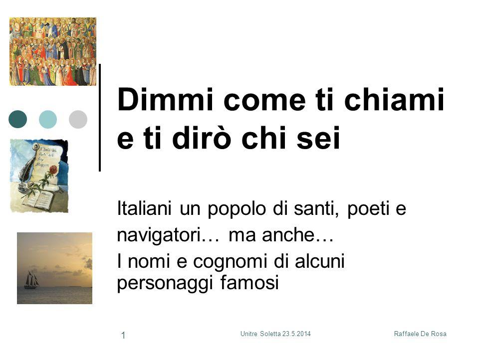 Raffaele De RosaUnitre Soletta 23.5.2014 1 Dimmi come ti chiami e ti dirò chi sei Italiani un popolo di santi, poeti e navigatori… ma anche… I nomi e cognomi di alcuni personaggi famosi