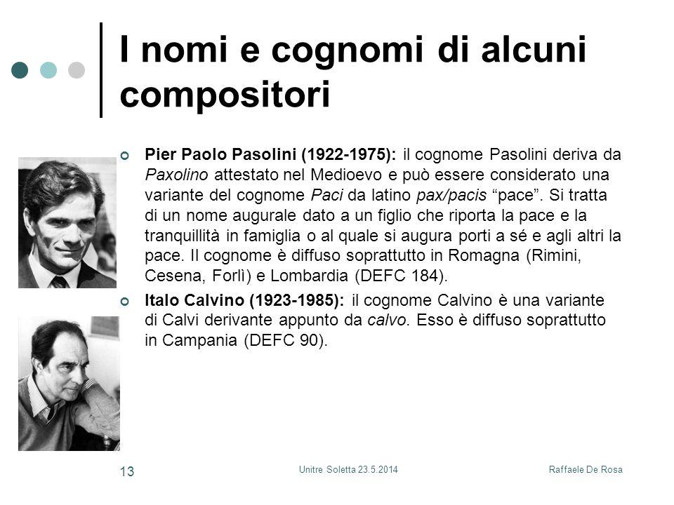 Raffaele De RosaUnitre Soletta 23.5.2014 13 I nomi e cognomi di alcuni compositori Pier Paolo Pasolini (1922-1975): il cognome Pasolini deriva da Paxolino attestato nel Medioevo e può essere considerato una variante del cognome Paci da latino pax/pacis pace .