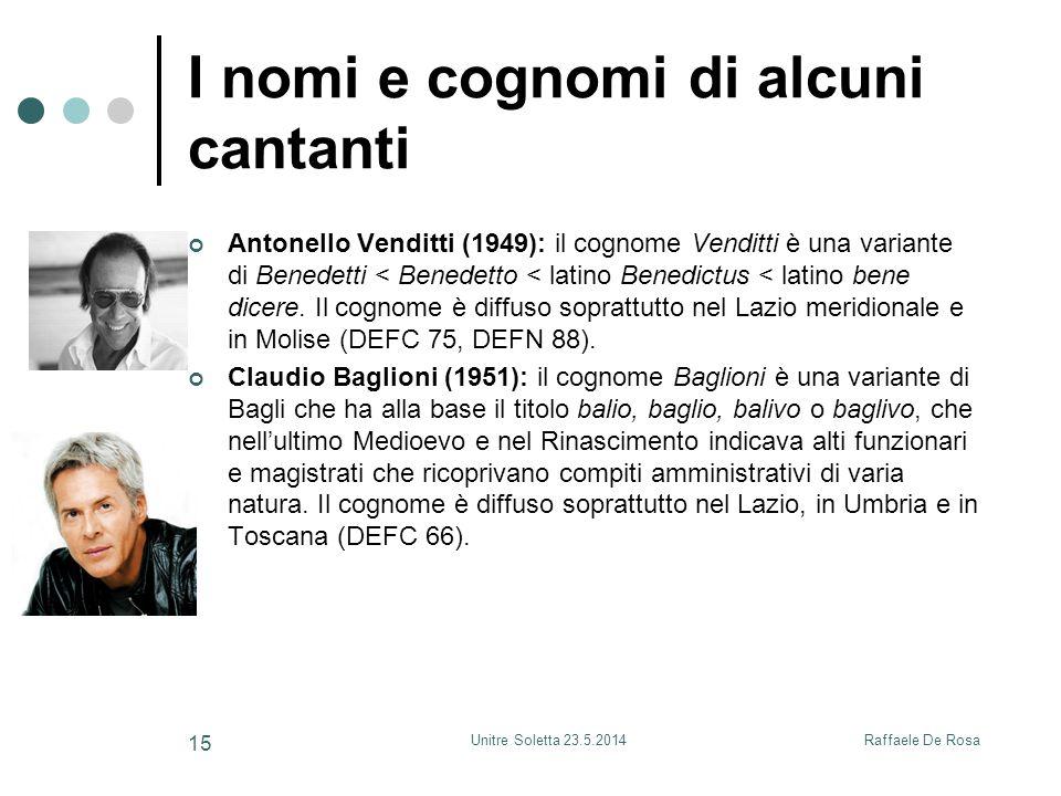 Raffaele De RosaUnitre Soletta 23.5.2014 15 I nomi e cognomi di alcuni cantanti Antonello Venditti (1949): il cognome Venditti è una variante di Bened