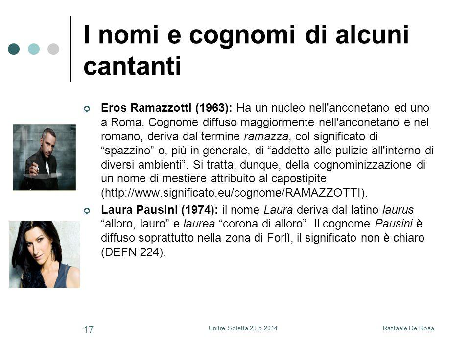 Raffaele De RosaUnitre Soletta 23.5.2014 17 I nomi e cognomi di alcuni cantanti Eros Ramazzotti (1963): Ha un nucleo nell'anconetano ed uno a Roma. Co