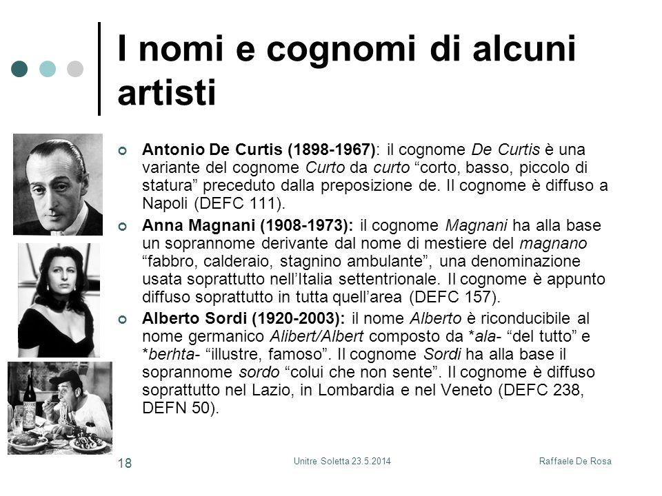 Raffaele De RosaUnitre Soletta 23.5.2014 18 I nomi e cognomi di alcuni artisti Antonio De Curtis (1898-1967): il cognome De Curtis è una variante del cognome Curto da curto corto, basso, piccolo di statura preceduto dalla preposizione de.