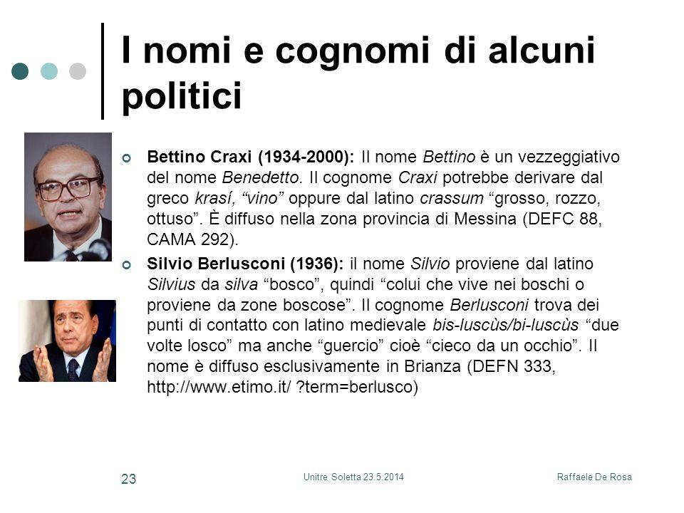 Raffaele De RosaUnitre Soletta 23.5.2014 23 I nomi e cognomi di alcuni politici Bettino Craxi (1934-2000): Il nome Bettino è un vezzeggiativo del nome Benedetto.