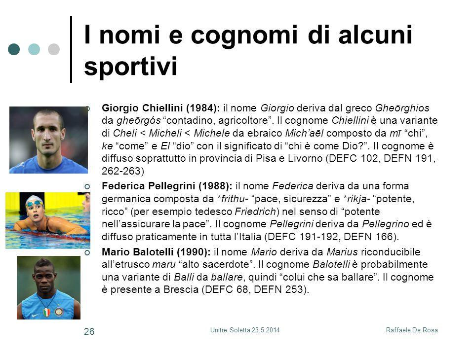 Raffaele De RosaUnitre Soletta 23.5.2014 26 I nomi e cognomi di alcuni sportivi Giorgio Chiellini (1984): il nome Giorgio deriva dal greco Gheōrghios da gheōrgós contadino, agricoltore .