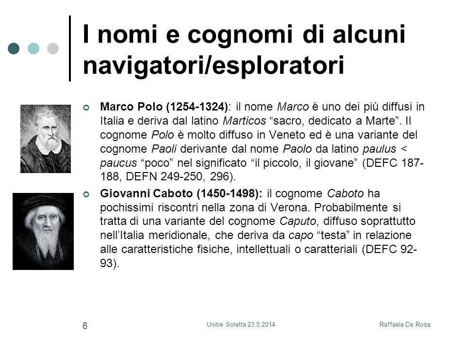 Raffaele De RosaUnitre Soletta 23.5.2014 6 I nomi e cognomi di alcuni navigatori/esploratori Marco Polo (1254-1324): il nome Marco è uno dei più diffusi in Italia e deriva dal latino Marticos sacro, dedicato a Marte .
