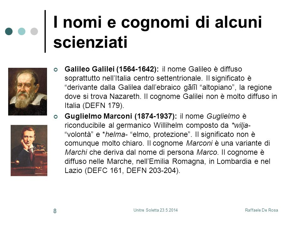 Raffaele De RosaUnitre Soletta 23.5.2014 8 I nomi e cognomi di alcuni scienziati Galileo Galilei (1564-1642): il nome Galileo è diffuso soprattutto nell'Italia centro settentrionale.