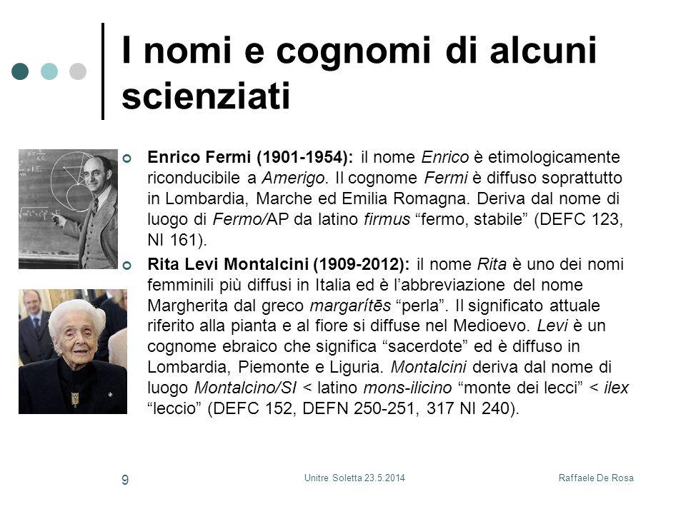 Raffaele De RosaUnitre Soletta 23.5.2014 9 I nomi e cognomi di alcuni scienziati Enrico Fermi (1901-1954): il nome Enrico è etimologicamente riconduci