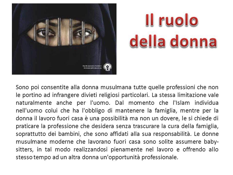 Sono poi consentite alla donna musulmana tutte quelle professioni che non le portino ad infrangere divieti religiosi particolari. La stessa limitazion
