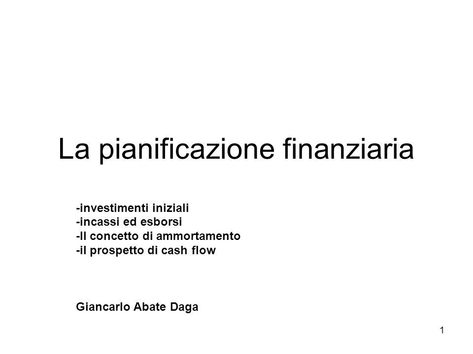 1 La pianificazione finanziaria -investimenti iniziali -incassi ed esborsi -Il concetto di ammortamento -il prospetto di cash flow Giancarlo Abate Daga