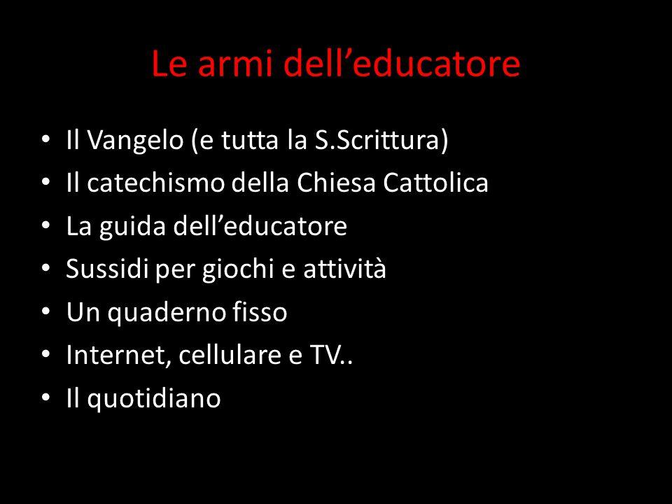 Le armi dell'educatore Il Vangelo (e tutta la S.Scrittura) Il catechismo della Chiesa Cattolica La guida dell'educatore Sussidi per giochi e attività