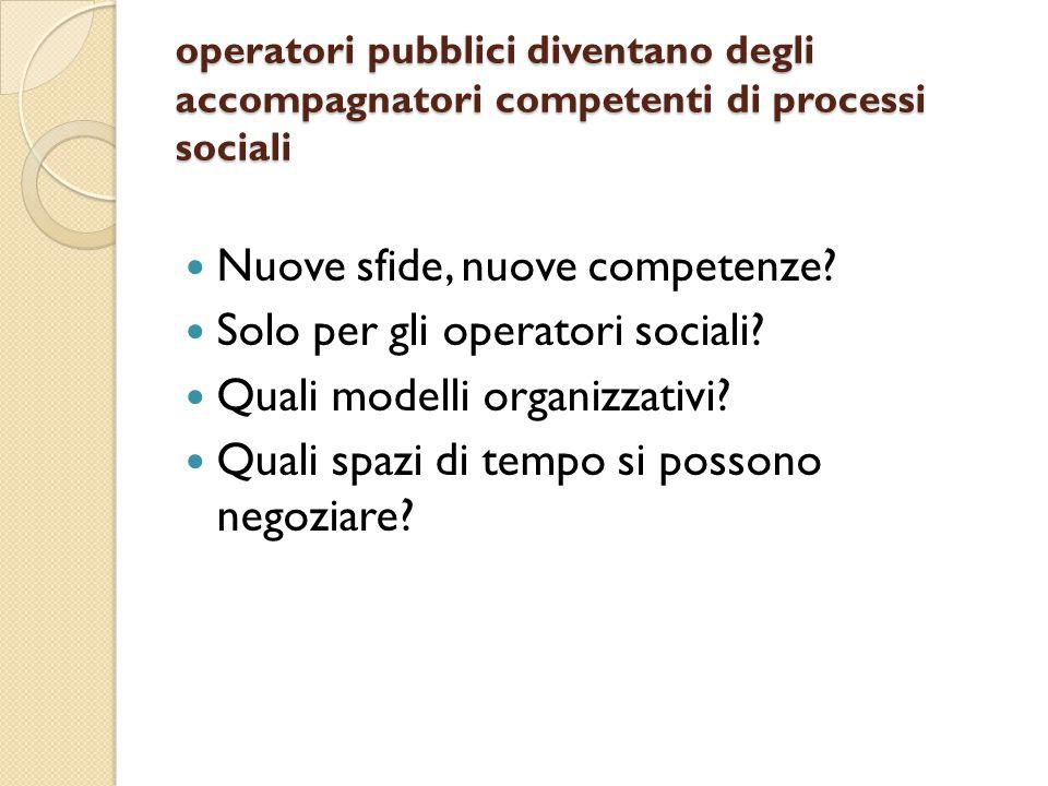 operatori pubblici diventano degli accompagnatori competenti di processi sociali Nuove sfide, nuove competenze.