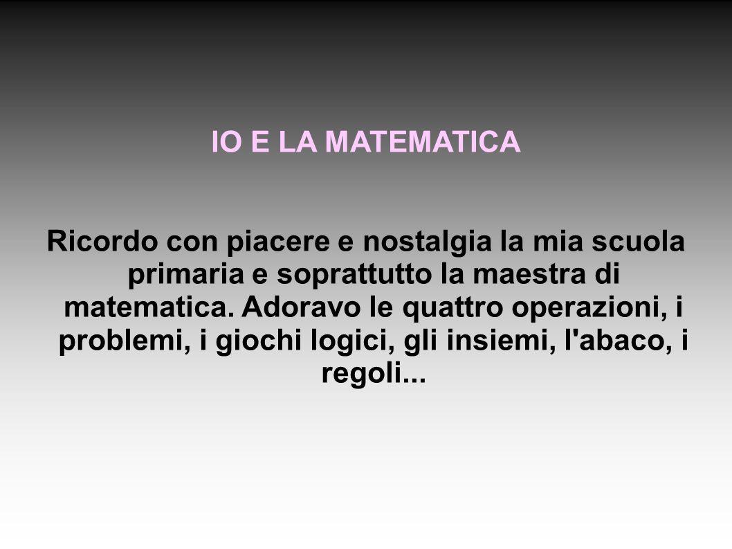 IO E LA MATEMATICA Ricordo con piacere e nostalgia la mia scuola primaria e soprattutto la maestra di matematica.