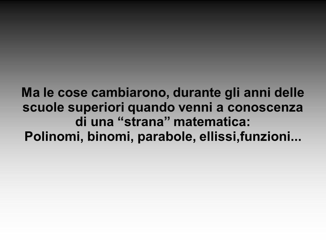 Ma le cose cambiarono, durante gli anni delle scuole superiori quando venni a conoscenza di una strana matematica: Polinomi, binomi, parabole, ellissi,funzioni...
