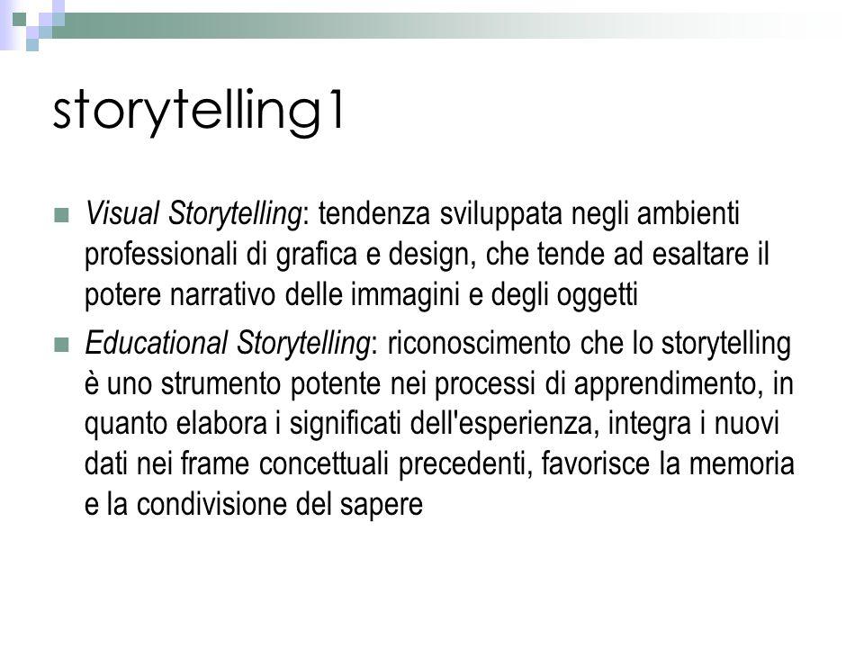 storytelling1 Visual Storytelling : tendenza sviluppata negli ambienti professionali di grafica e design, che tende ad esaltare il potere narrativo delle immagini e degli oggetti Educational Storytelling : riconoscimento che lo storytelling è uno strumento potente nei processi di apprendimento, in quanto elabora i significati dell esperienza, integra i nuovi dati nei frame concettuali precedenti, favorisce la memoria e la condivisione del sapere