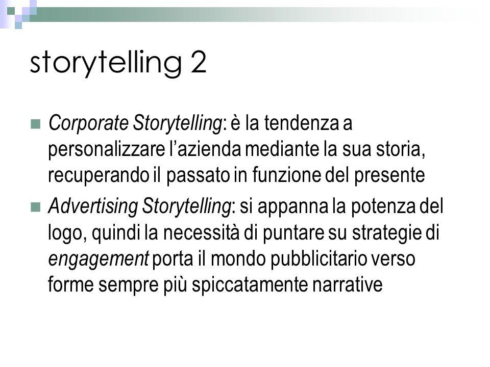 storytelling 2 Corporate Storytelling : è la tendenza a personalizzare l'azienda mediante la sua storia, recuperando il passato in funzione del presente Advertising Storytelling : si appanna la potenza del logo, quindi la necessità di puntare su strategie di engagement porta il mondo pubblicitario verso forme sempre più spiccatamente narrative