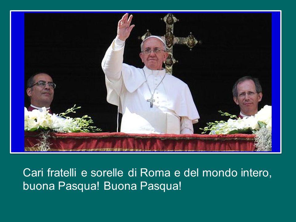 Cari fratelli e sorelle di Roma e del mondo intero, buona Pasqua! Buona Pasqua!