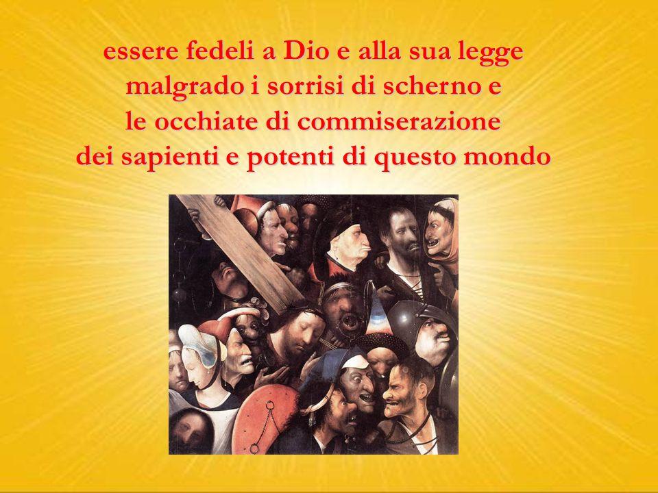essere fedeli a Dio e alla sua legge malgrado i sorrisi di scherno e le occhiate di commiserazione dei sapienti e potenti di questo mondo