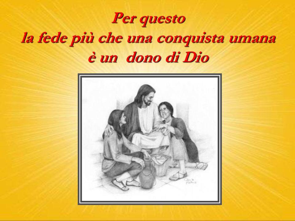 Per questo la fede più che una conquista umana è un dono di Dio