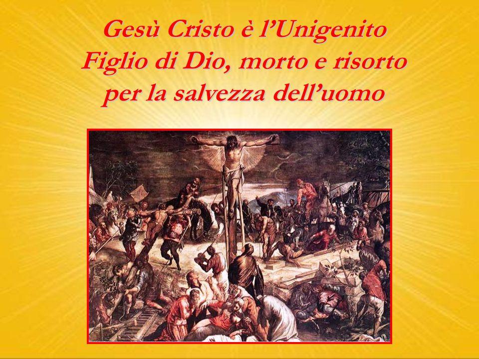 Gesù Cristo è l'Unigenito Figlio di Dio, morto e risorto per la salvezza dell'uomo