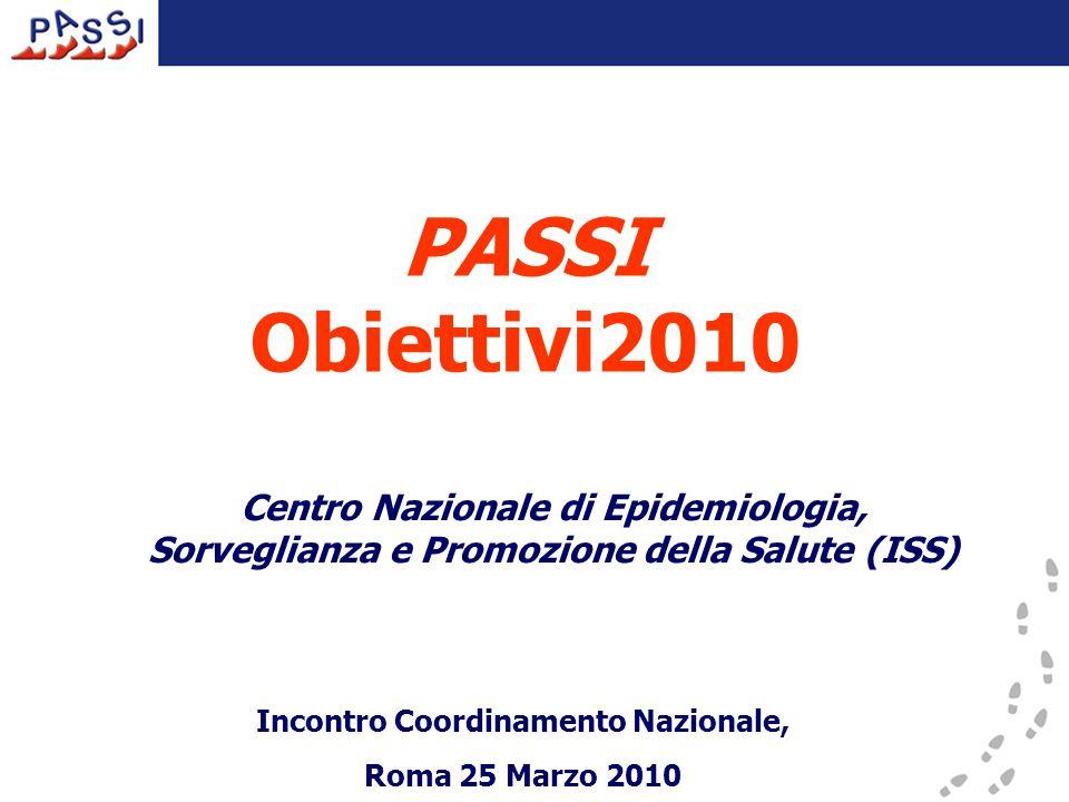 PASSI Obiettivi2010 Centro Nazionale di Epidemiologia, Sorveglianza e Promozione della Salute (ISS) Incontro Coordinamento Nazionale, Roma 25 Marzo 2010