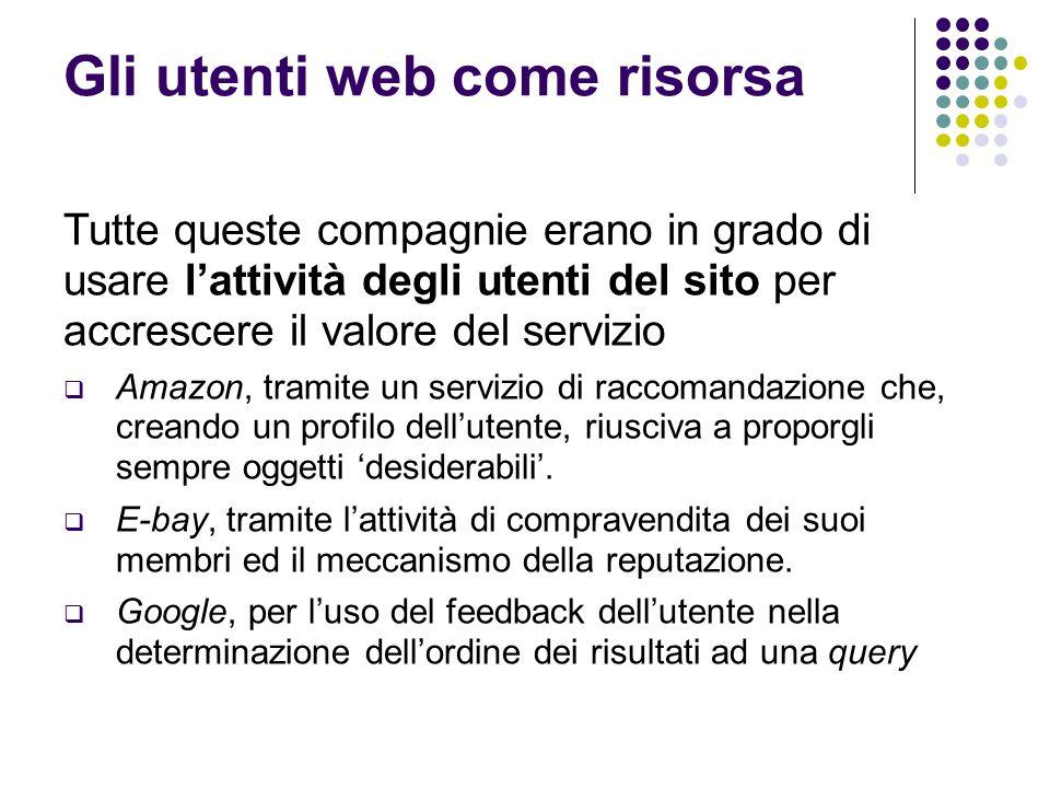 Gli utenti web come risorsa Tutte queste compagnie erano in grado di usare l'attività degli utenti del sito per accrescere il valore del servizio  Amazon, tramite un servizio di raccomandazione che, creando un profilo dell'utente, riusciva a proporgli sempre oggetti 'desiderabili'.