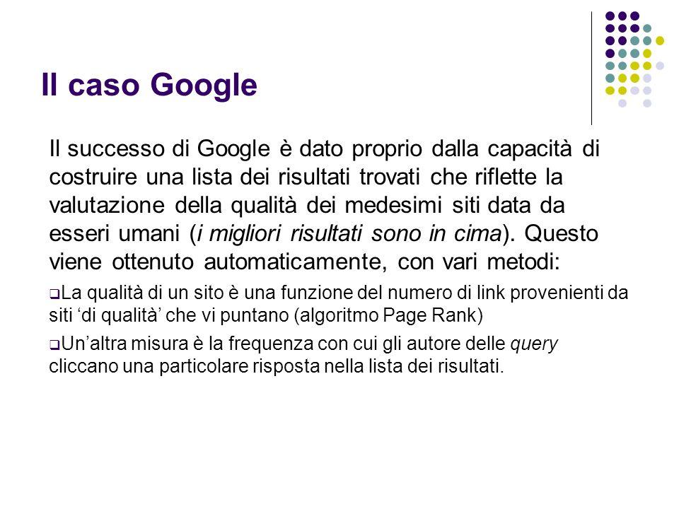 Il caso Google Il successo di Google è dato proprio dalla capacità di costruire una lista dei risultati trovati che riflette la valutazione della qualità dei medesimi siti data da esseri umani (i migliori risultati sono in cima).