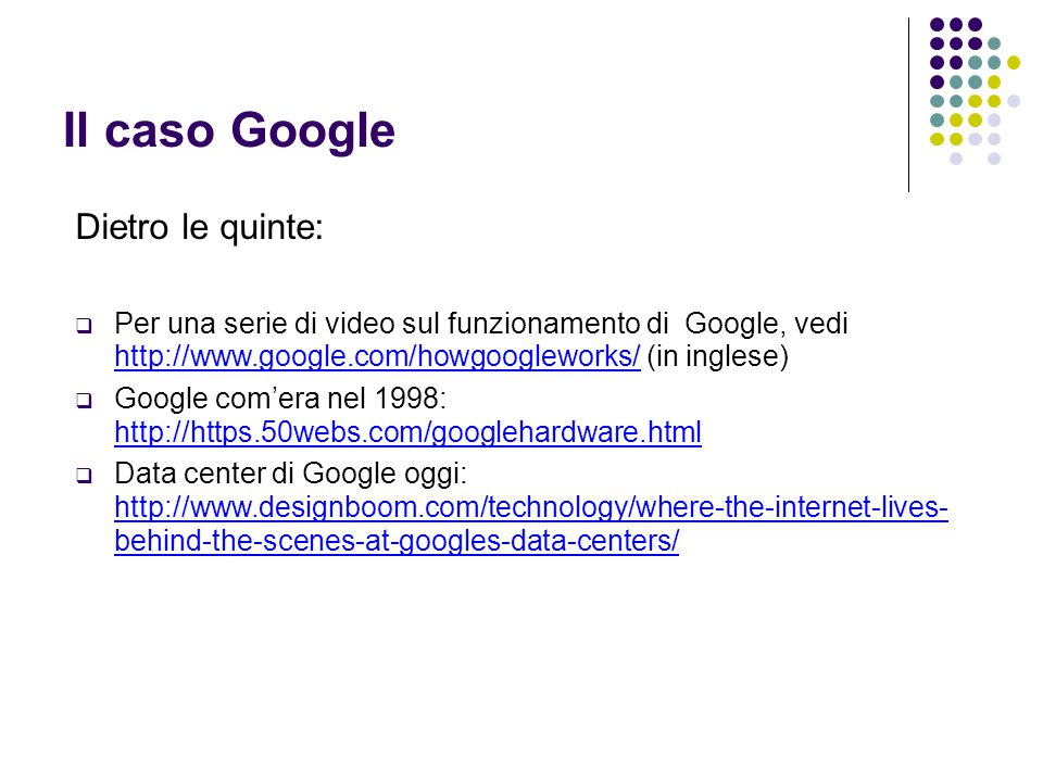 Il caso Google Dietro le quinte:  Per una serie di video sul funzionamento di Google, vedi http://www.google.com/howgoogleworks/ (in inglese) http://www.google.com/howgoogleworks/  Google com'era nel 1998: http://https.50webs.com/googlehardware.html http://https.50webs.com/googlehardware.html  Data center di Google oggi: http://www.designboom.com/technology/where-the-internet-lives- behind-the-scenes-at-googles-data-centers/ http://www.designboom.com/technology/where-the-internet-lives- behind-the-scenes-at-googles-data-centers/