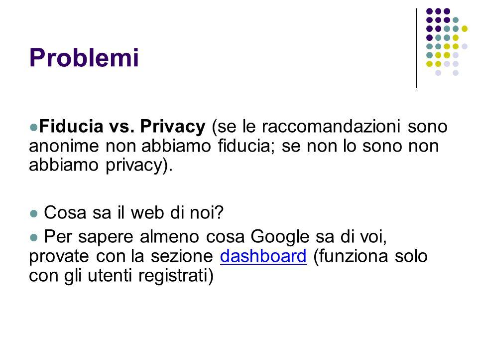 Problemi Fiducia vs. Privacy (se le raccomandazioni sono anonime non abbiamo fiducia; se non lo sono non abbiamo privacy). Cosa sa il web di noi? Per