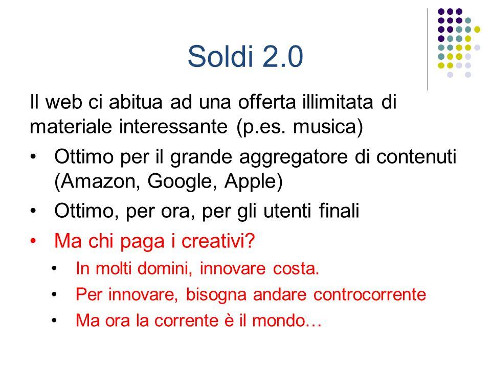 Soldi 2.0 Il web ci abitua ad una offerta illimitata di materiale interessante (p.es. musica) Ottimo per il grande aggregatore di contenuti (Amazon, G