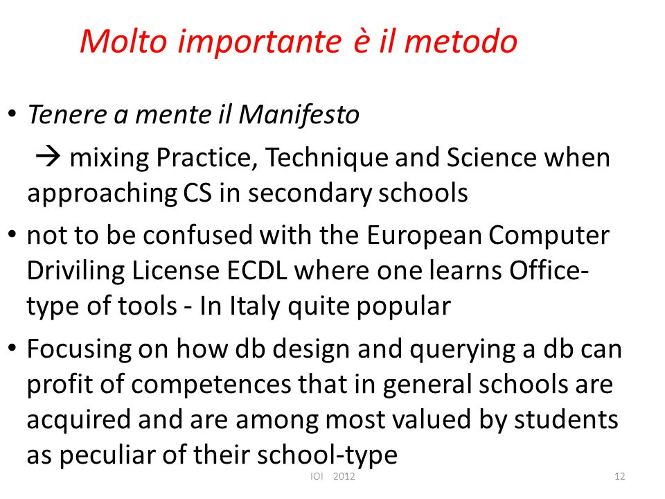 Molto importante è il metodo Tenere a mente il Manifesto  mixing Practice, Technique and Science when approaching CS in secondary schools not to be confused with the European Computer Driviling License ECDL where one learns Office- type of tools - In Italy quite popular Focusing on how db design and querying a db can profit of competences that in general schools are acquired and are among most valued by students as peculiar of their school-type IOI 201212